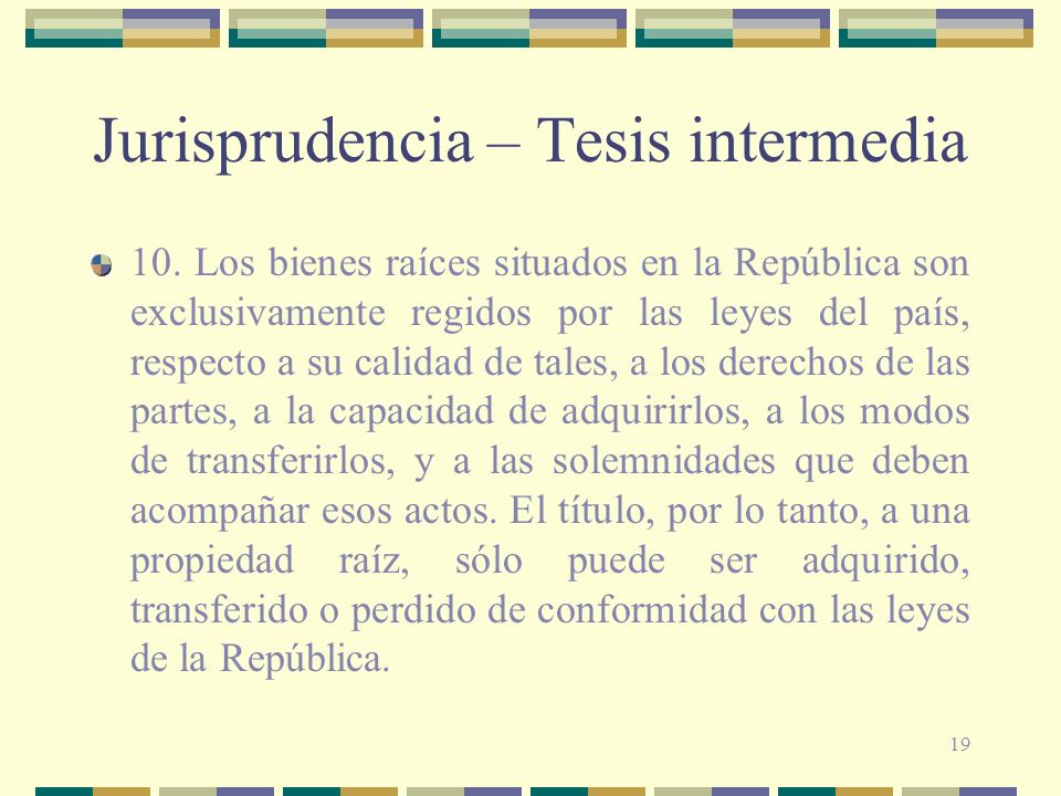19 Jurisprudencia – Tesis intermedia 10. Los bienes raíces situados en la República son exclusivamente regidos por las leyes del país, respecto a su c