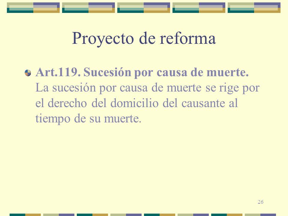 26 Proyecto de reforma Art.119. Sucesión por causa de muerte. La sucesión por causa de muerte se rige por el derecho del domicilio del causante al tie