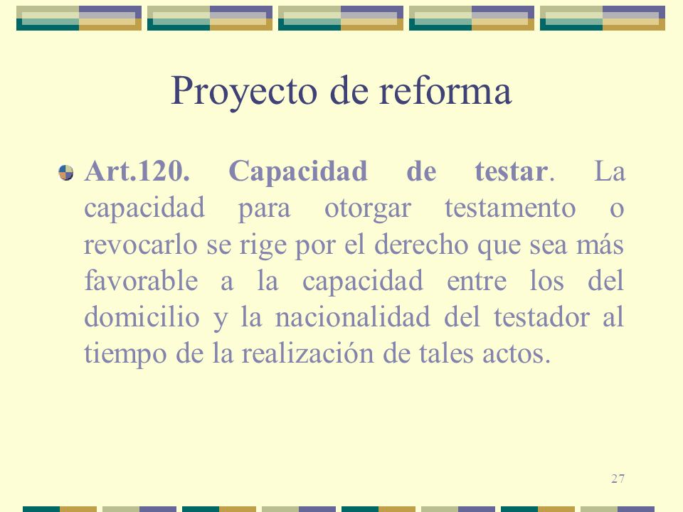 27 Proyecto de reforma Art.120. Capacidad de testar. La capacidad para otorgar testamento o revocarlo se rige por el derecho que sea más favorable a l