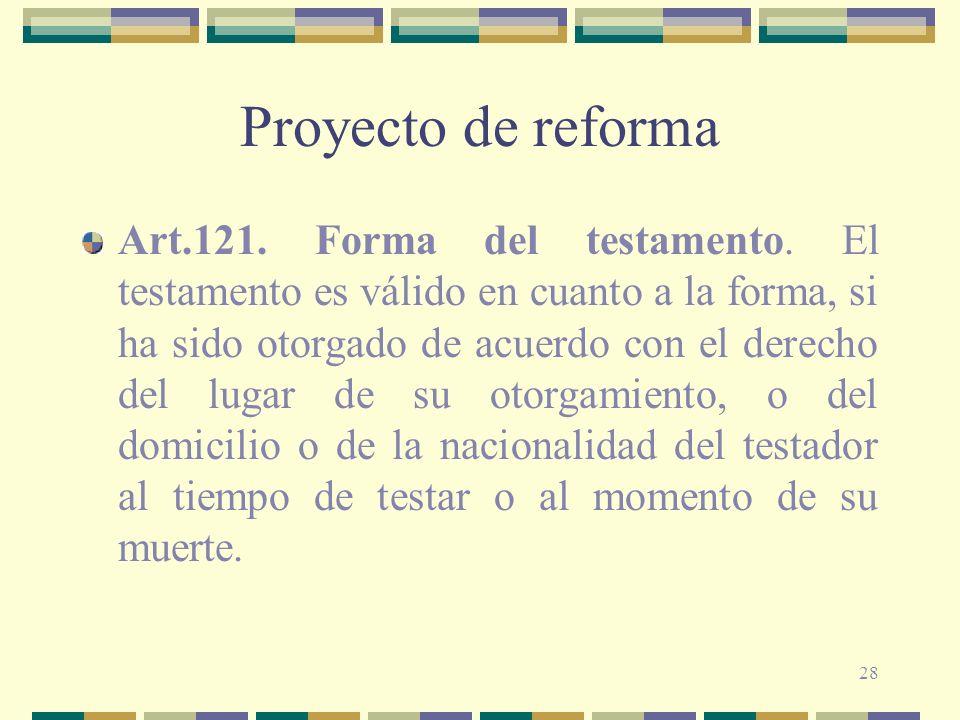 28 Proyecto de reforma Art.121. Forma del testamento. El testamento es válido en cuanto a la forma, si ha sido otorgado de acuerdo con el derecho del