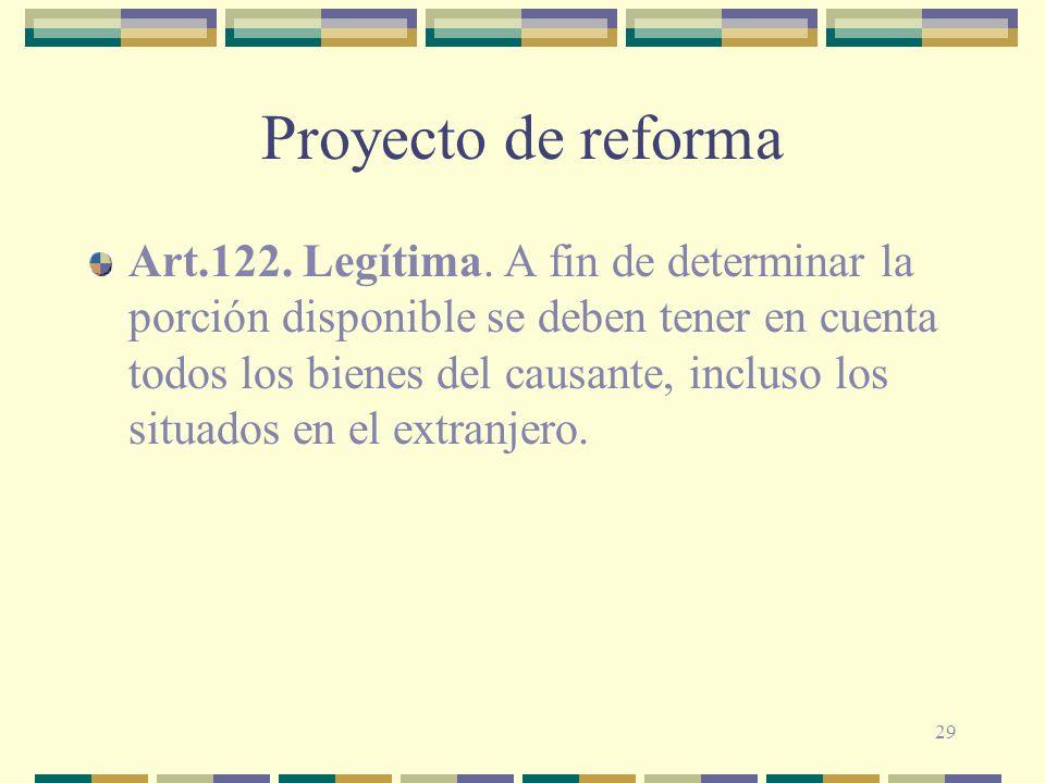 29 Proyecto de reforma Art.122. Legítima. A fin de determinar la porción disponible se deben tener en cuenta todos los bienes del causante, incluso lo