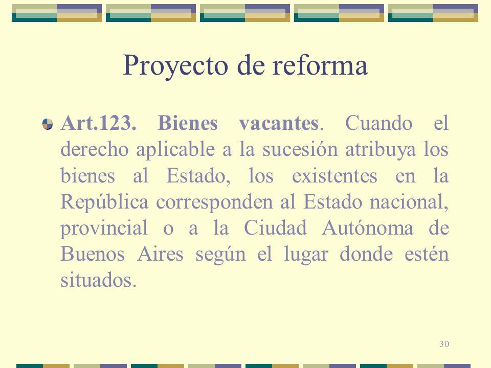 30 Proyecto de reforma Art.123. Bienes vacantes. Cuando el derecho aplicable a la sucesión atribuya los bienes al Estado, los existentes en la Repúbli