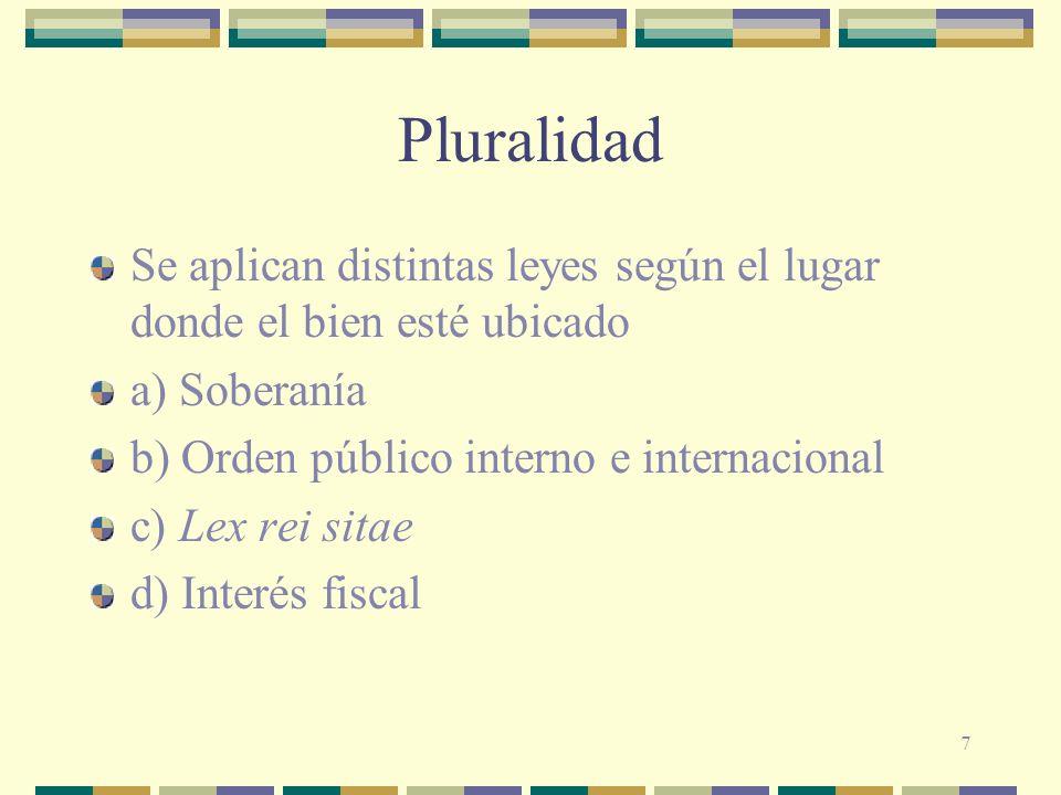 7 Pluralidad Se aplican distintas leyes según el lugar donde el bien esté ubicado a) Soberanía b) Orden público interno e internacional c) Lex rei sit