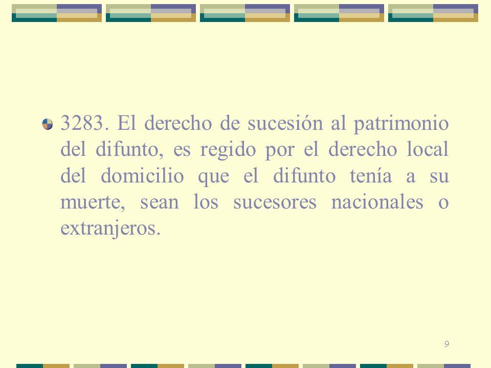 9 3283. El derecho de sucesión al patrimonio del difunto, es regido por el derecho local del domicilio que el difunto tenía a su muerte, sean los suce