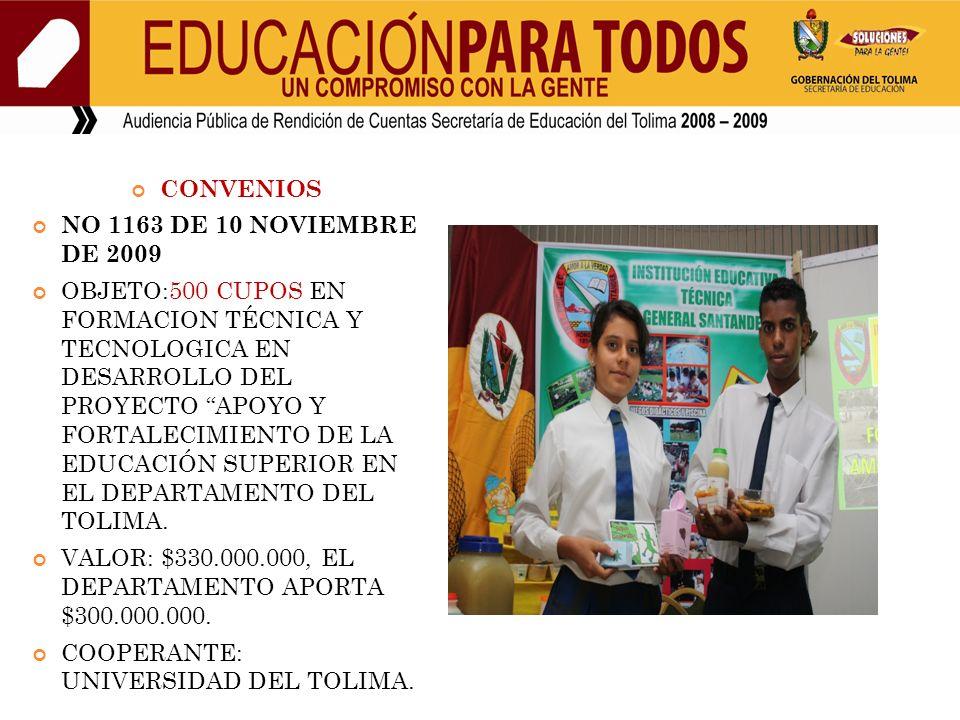 CONVENIOS NO 1163 DE 10 NOVIEMBRE DE 2009 OBJETO:500 CUPOS EN FORMACION TÉCNICA Y TECNOLOGICA EN DESARROLLO DEL PROYECTO APOYO Y FORTALECIMIENTO DE LA EDUCACIÓN SUPERIOR EN EL DEPARTAMENTO DEL TOLIMA.