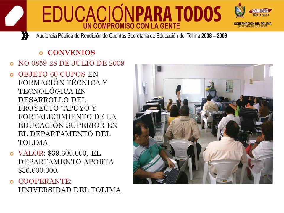 CONVENIOS NO 0859 28 DE JULIO DE 2009 OBJETO 60 CUPOS EN FORMACIÓN TÉCNICA Y TECNOLÓGICA EN DESARROLLO DEL PROYECTO APOYO Y FORTALECIMIENTO DE LA EDUCACIÓN SUPERIOR EN EL DEPARTAMENTO DEL TOLIMA.