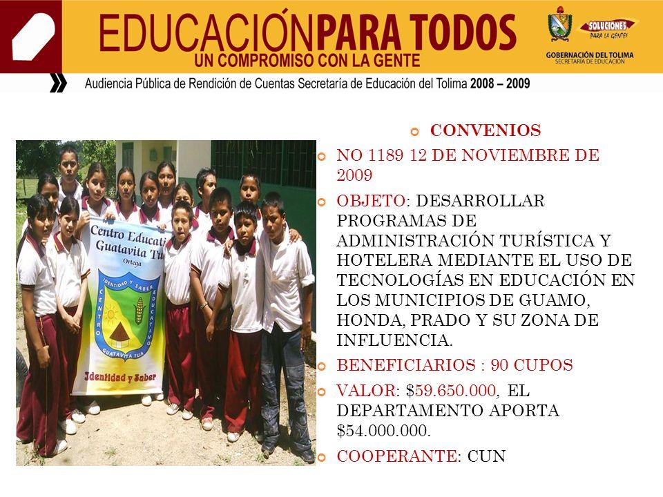 CONVENIOS NO 1189 12 DE NOVIEMBRE DE 2009 OBJETO: DESARROLLAR PROGRAMAS DE ADMINISTRACIÓN TURÍSTICA Y HOTELERA MEDIANTE EL USO DE TECNOLOGÍAS EN EDUCACIÓN EN LOS MUNICIPIOS DE GUAMO, HONDA, PRADO Y SU ZONA DE INFLUENCIA.