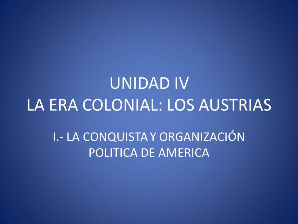 UNIDAD IV LA ERA COLONIAL: LOS AUSTRIAS I.- LA CONQUISTA Y ORGANIZACIÓN POLITICA DE AMERICA