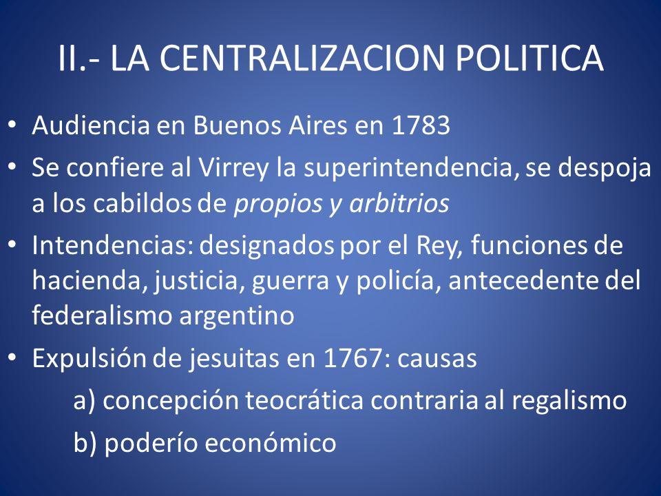 II.- LA CENTRALIZACION POLITICA Audiencia en Buenos Aires en 1783 Se confiere al Virrey la superintendencia, se despoja a los cabildos de propios y ar