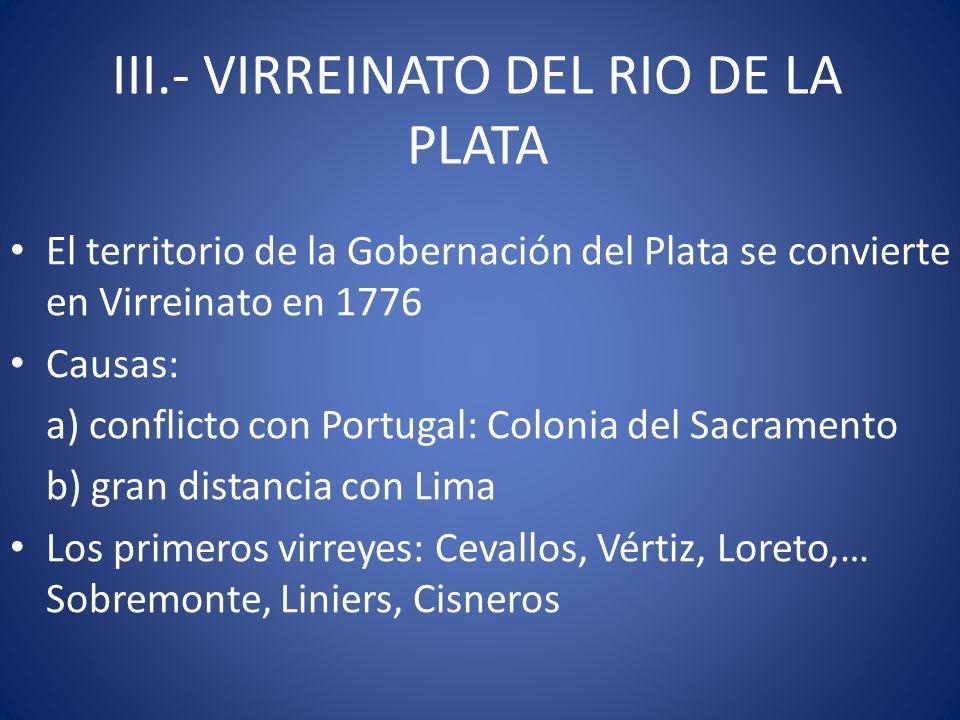 III.- VIRREINATO DEL RIO DE LA PLATA El territorio de la Gobernación del Plata se convierte en Virreinato en 1776 Causas: a) conflicto con Portugal: C