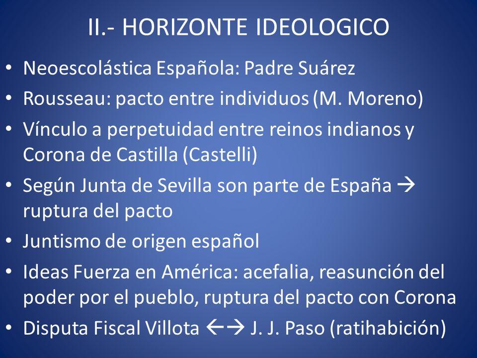 II.- HORIZONTE IDEOLOGICO Neoescolástica Española: Padre Suárez Rousseau: pacto entre individuos (M. Moreno) Vínculo a perpetuidad entre reinos indian