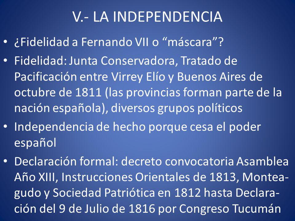 V.- LA INDEPENDENCIA ¿Fidelidad a Fernando VII o máscara? Fidelidad: Junta Conservadora, Tratado de Pacificación entre Virrey Elío y Buenos Aires de o