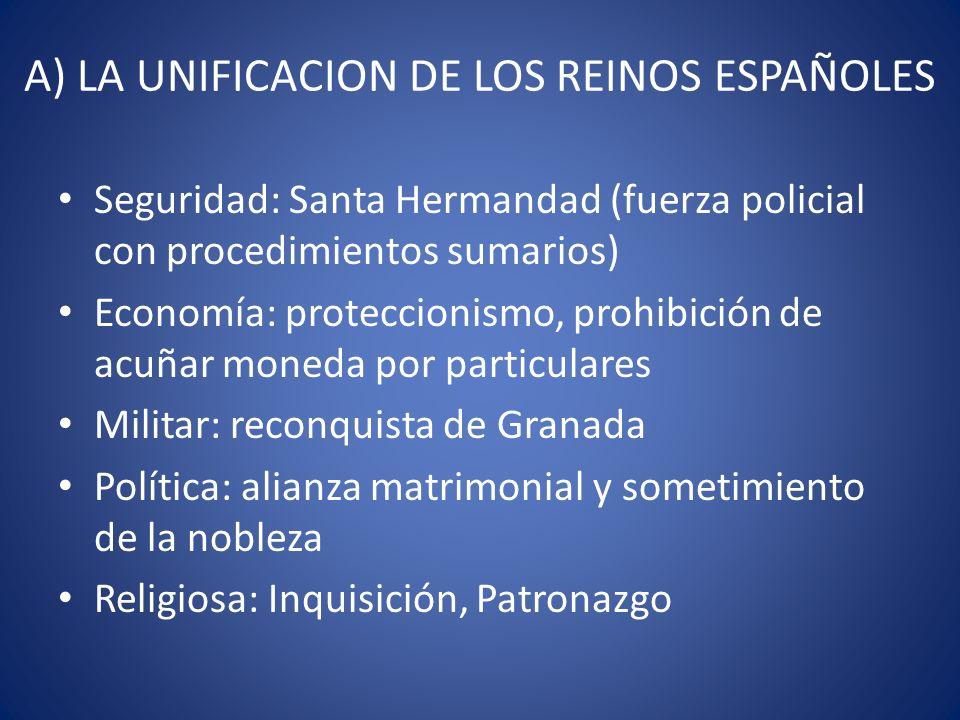 A) LA UNIFICACION DE LOS REINOS ESPAÑOLES Seguridad: Santa Hermandad (fuerza policial con procedimientos sumarios) Economía: proteccionismo, prohibici
