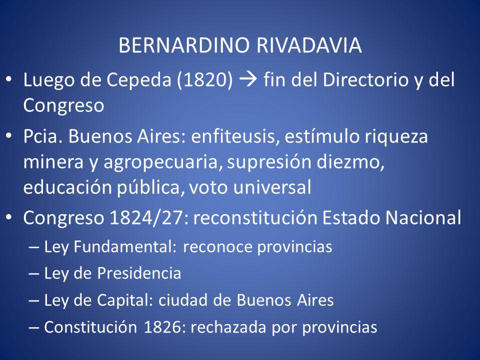 BERNARDINO RIVADAVIA Luego de Cepeda (1820) fin del Directorio y del Congreso Pcia. Buenos Aires: enfiteusis, estímulo riqueza minera y agropecuaria,