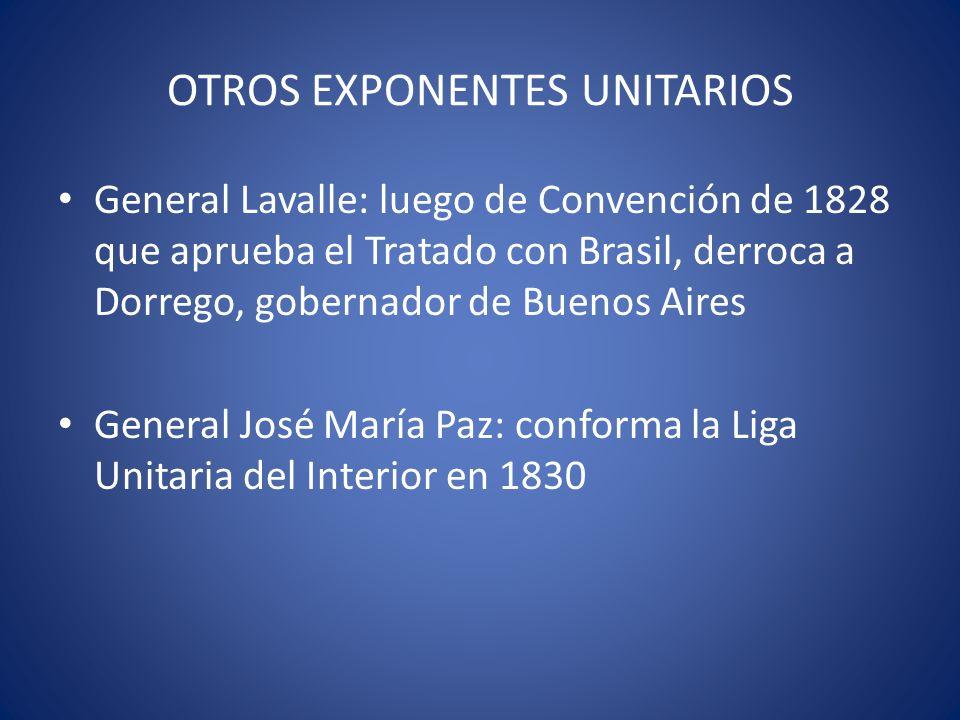 OTROS EXPONENTES UNITARIOS General Lavalle: luego de Convención de 1828 que aprueba el Tratado con Brasil, derroca a Dorrego, gobernador de Buenos Air