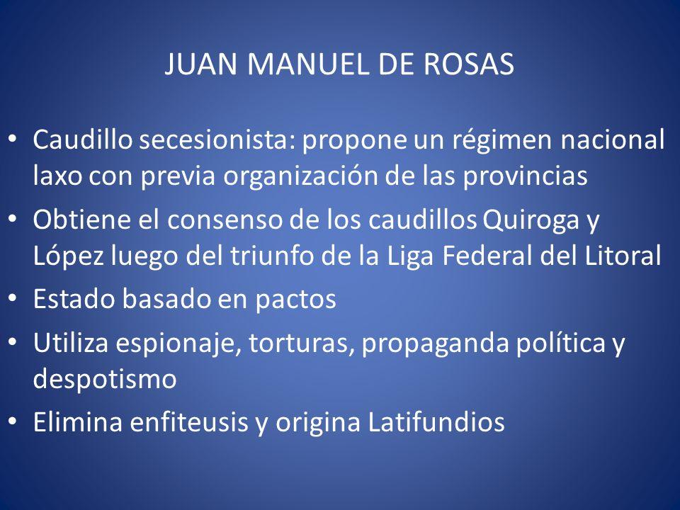 JUAN MANUEL DE ROSAS Caudillo secesionista: propone un régimen nacional laxo con previa organización de las provincias Obtiene el consenso de los caud