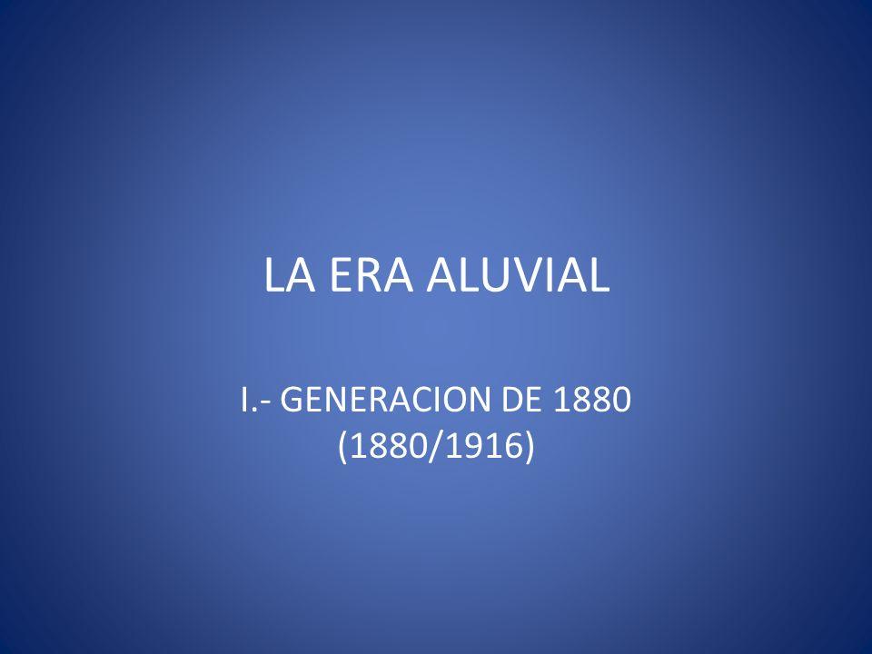 LA ERA ALUVIAL I.- GENERACION DE 1880 (1880/1916)