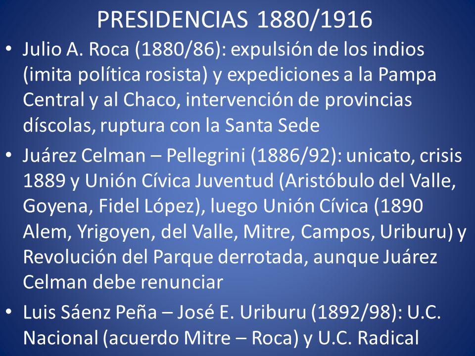 PRESIDENCIAS 1880/1916 Julio A. Roca (1880/86): expulsión de los indios (imita política rosista) y expediciones a la Pampa Central y al Chaco, interve