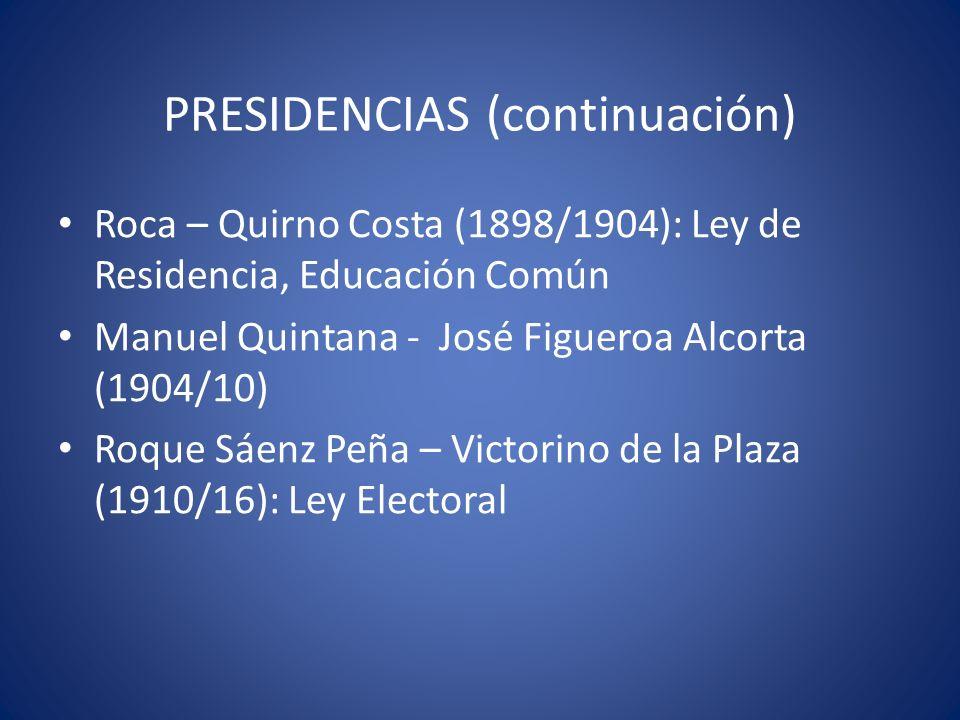 PRESIDENCIAS (continuación) Roca – Quirno Costa (1898/1904): Ley de Residencia, Educación Común Manuel Quintana - José Figueroa Alcorta (1904/10) Roqu