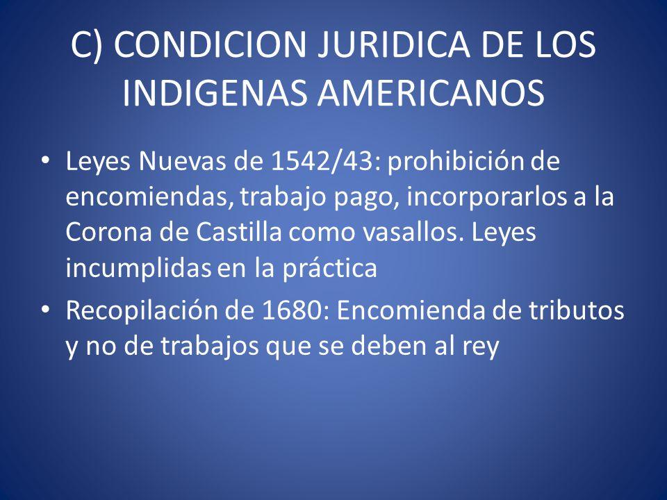 C) CONDICION JURIDICA DE LOS INDIGENAS AMERICANOS Leyes Nuevas de 1542/43: prohibición de encomiendas, trabajo pago, incorporarlos a la Corona de Cast