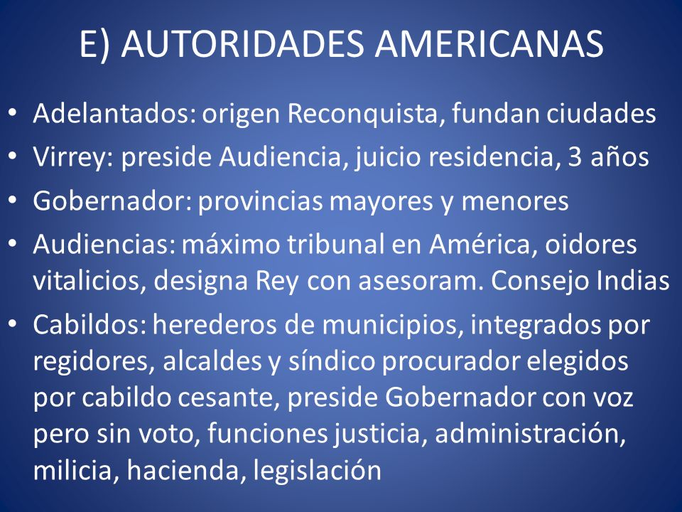 E) AUTORIDADES AMERICANAS Adelantados: origen Reconquista, fundan ciudades Virrey: preside Audiencia, juicio residencia, 3 años Gobernador: provincias