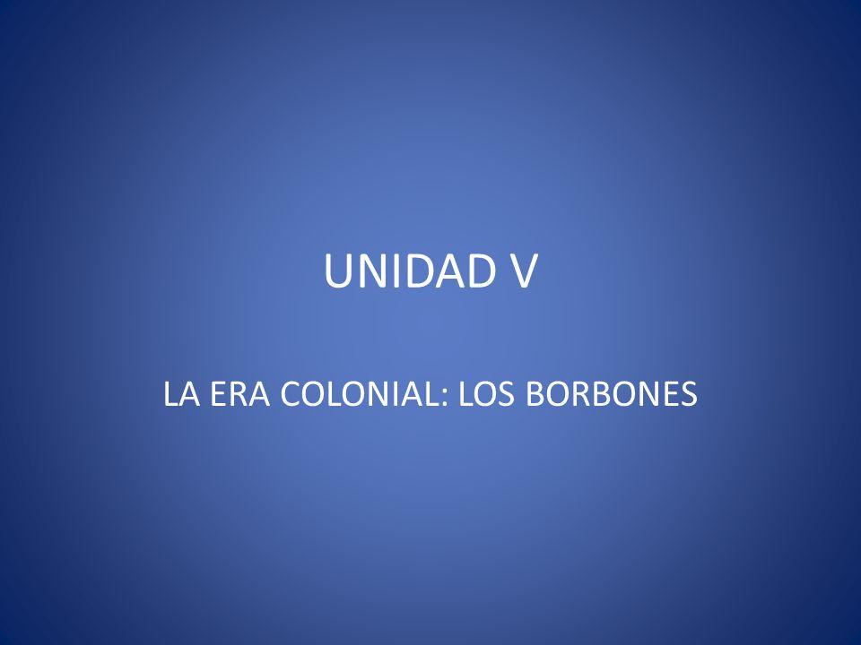 UNIDAD V LA ERA COLONIAL: LOS BORBONES