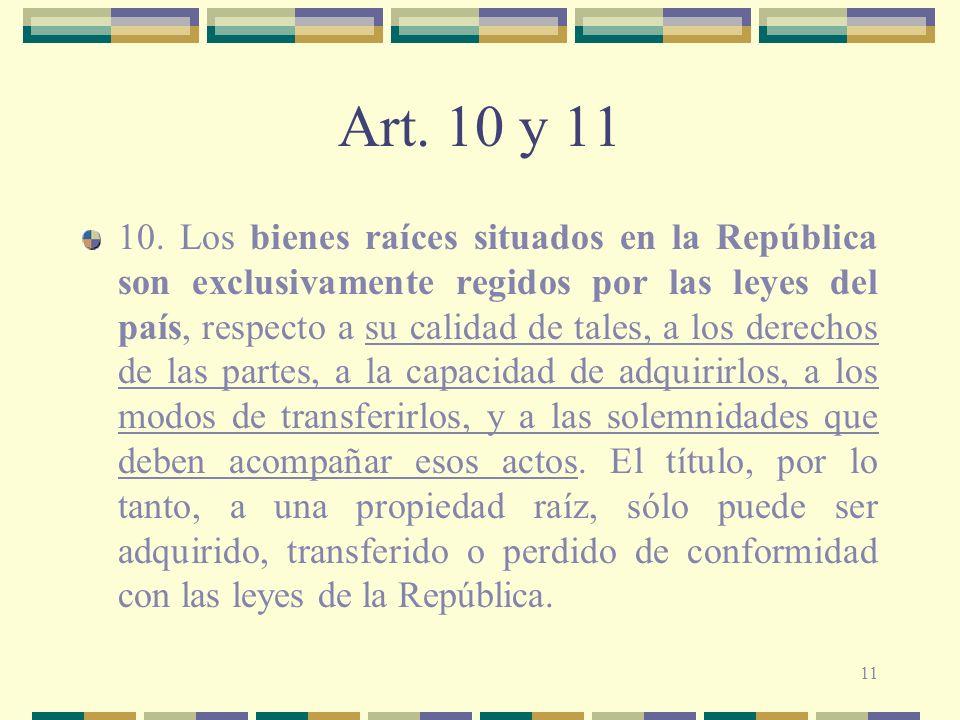 11 Art. 10 y 11 10. Los bienes raíces situados en la República son exclusivamente regidos por las leyes del país, respecto a su calidad de tales, a lo