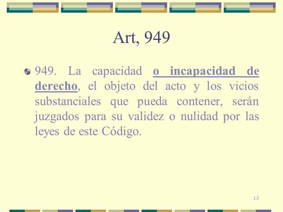 13 Art, 949 949. La capacidad o incapacidad de derecho, el objeto del acto y los vicios substanciales que pueda contener, serán juzgados para su valid