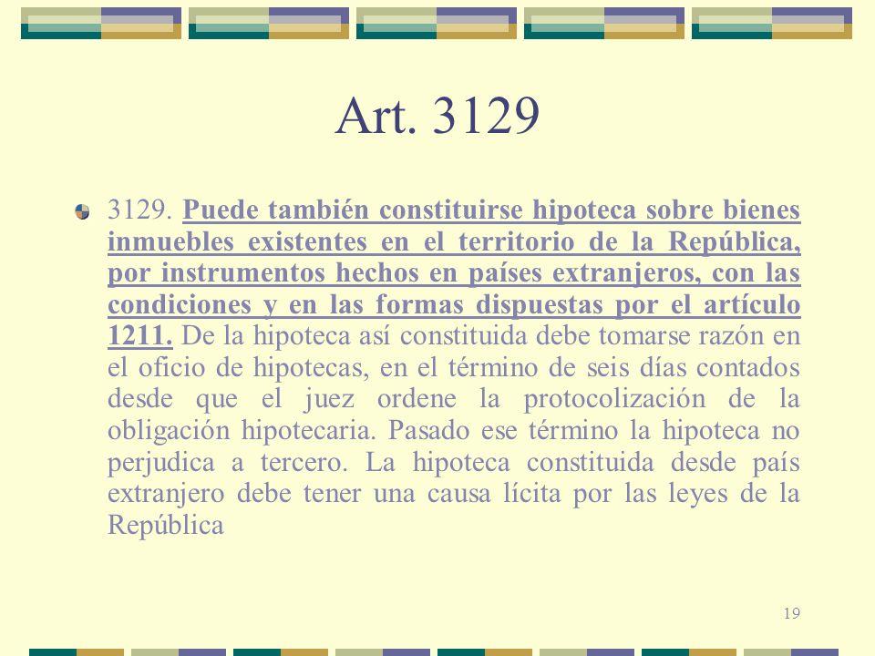 19 Art. 3129 3129. Puede también constituirse hipoteca sobre bienes inmuebles existentes en el territorio de la República, por instrumentos hechos en