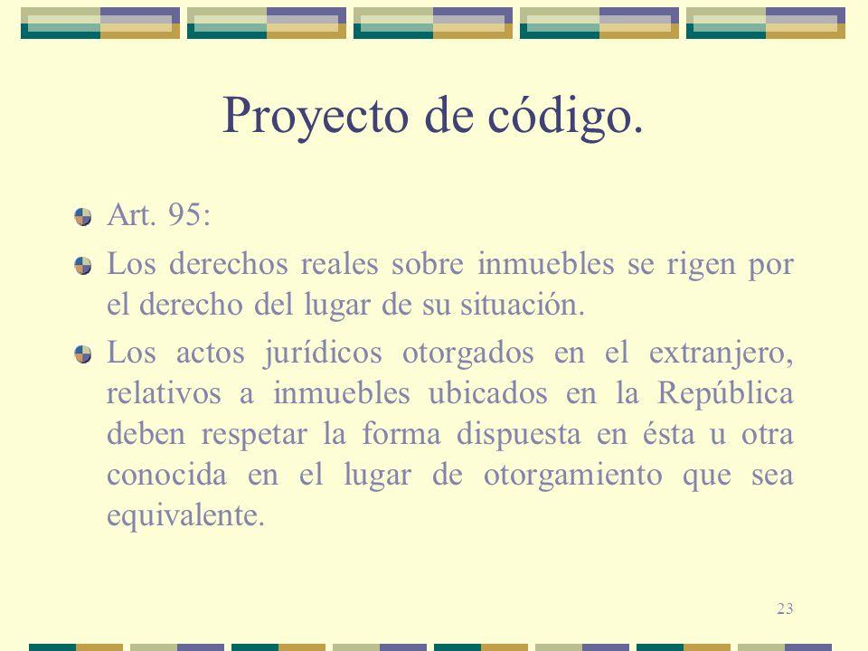 23 Proyecto de código. Art. 95: Los derechos reales sobre inmuebles se rigen por el derecho del lugar de su situación. Los actos jurídicos otorgados e