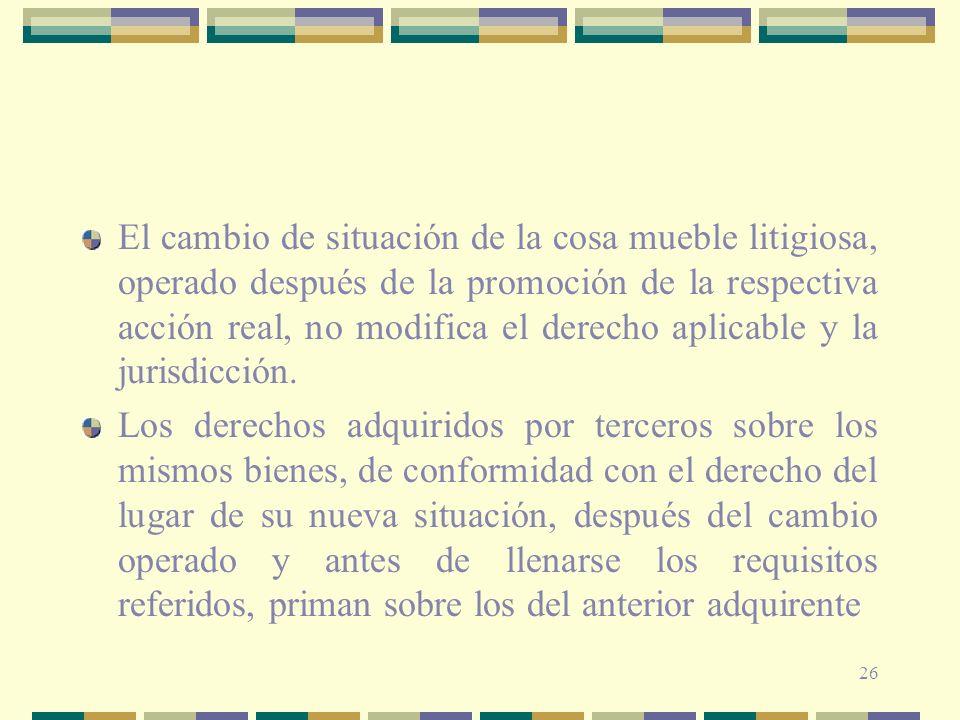 26 El cambio de situación de la cosa mueble litigiosa, operado después de la promoción de la respectiva acción real, no modifica el derecho aplicable
