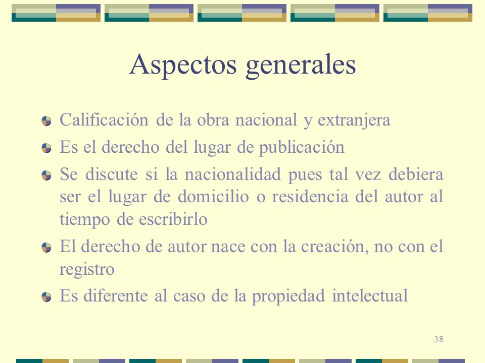 38 Aspectos generales Calificación de la obra nacional y extranjera Es el derecho del lugar de publicación Se discute si la nacionalidad pues tal vez