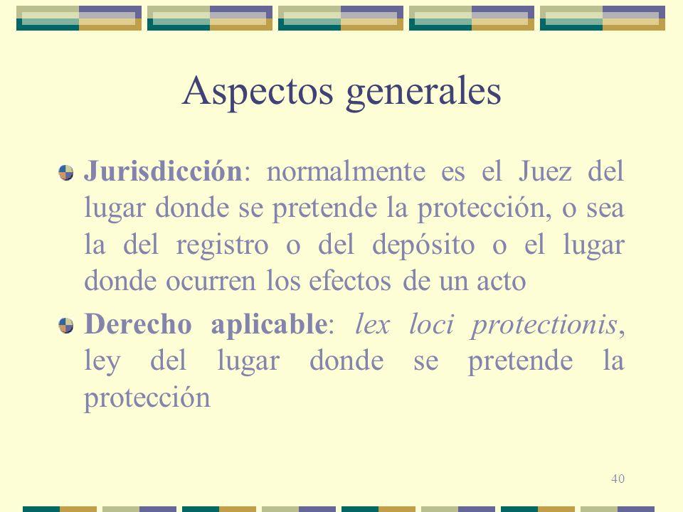 40 Aspectos generales Jurisdicción: normalmente es el Juez del lugar donde se pretende la protección, o sea la del registro o del depósito o el lugar