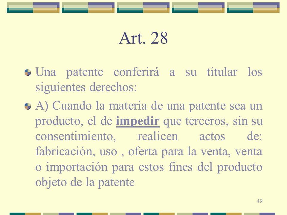 49 Art. 28 Una patente conferirá a su titular los siguientes derechos: A) Cuando la materia de una patente sea un producto, el de impedir que terceros