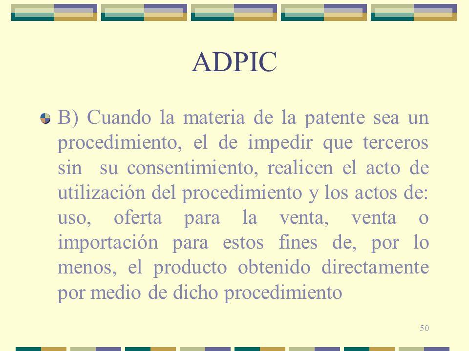 50 ADPIC B) Cuando la materia de la patente sea un procedimiento, el de impedir que terceros sin su consentimiento, realicen el acto de utilización de