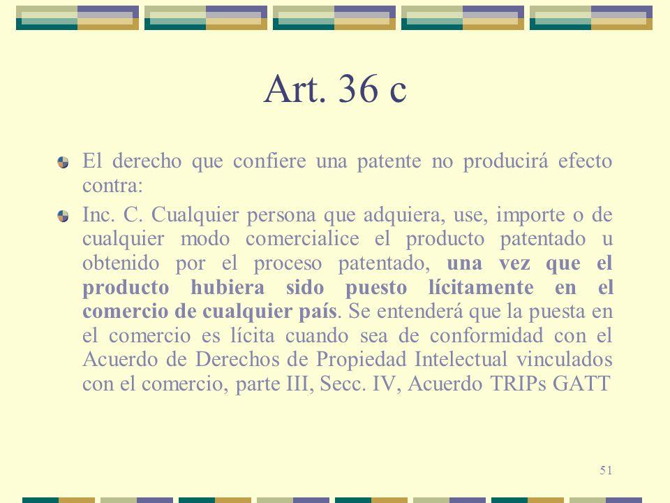 51 Art. 36 c El derecho que confiere una patente no producirá efecto contra: Inc. C. Cualquier persona que adquiera, use, importe o de cualquier modo