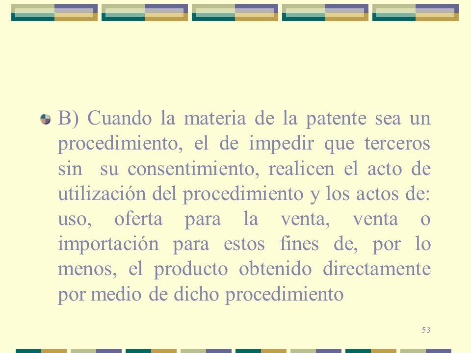 53 B) Cuando la materia de la patente sea un procedimiento, el de impedir que terceros sin su consentimiento, realicen el acto de utilización del proc