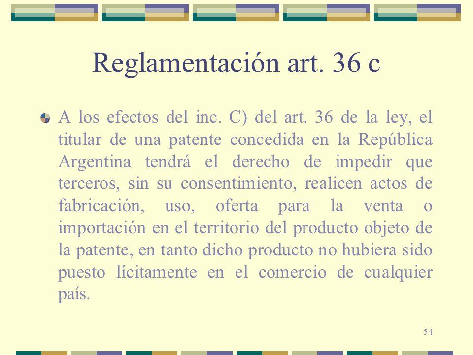 54 Reglamentación art. 36 c A los efectos del inc. C) del art. 36 de la ley, el titular de una patente concedida en la República Argentina tendrá el d