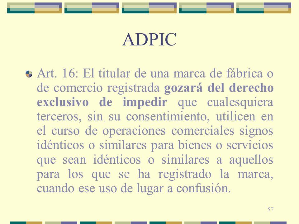 57 ADPIC Art. 16: El titular de una marca de fábrica o de comercio registrada gozará del derecho exclusivo de impedir que cualesquiera terceros, sin s