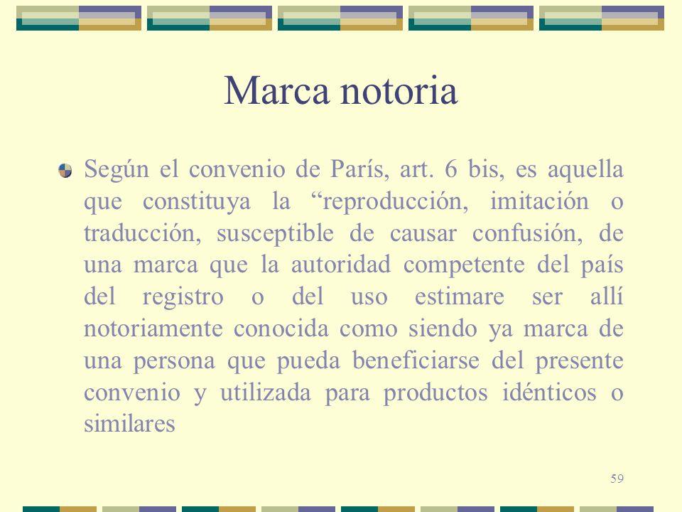 59 Marca notoria Según el convenio de París, art. 6 bis, es aquella que constituya la reproducción, imitación o traducción, susceptible de causar conf