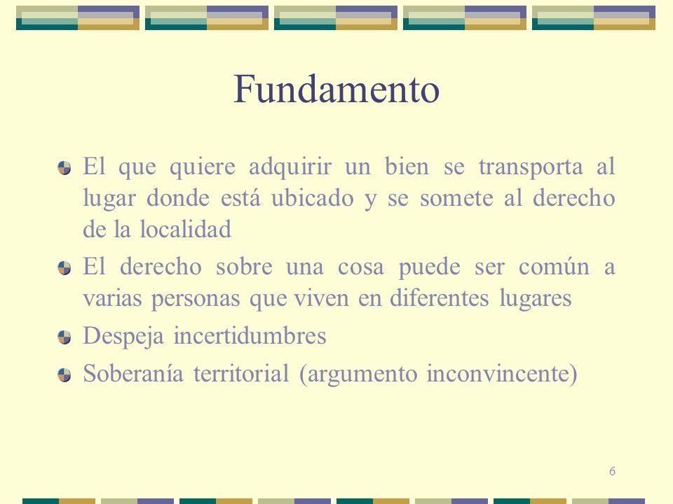 6 Fundamento El que quiere adquirir un bien se transporta al lugar donde está ubicado y se somete al derecho de la localidad El derecho sobre una cosa