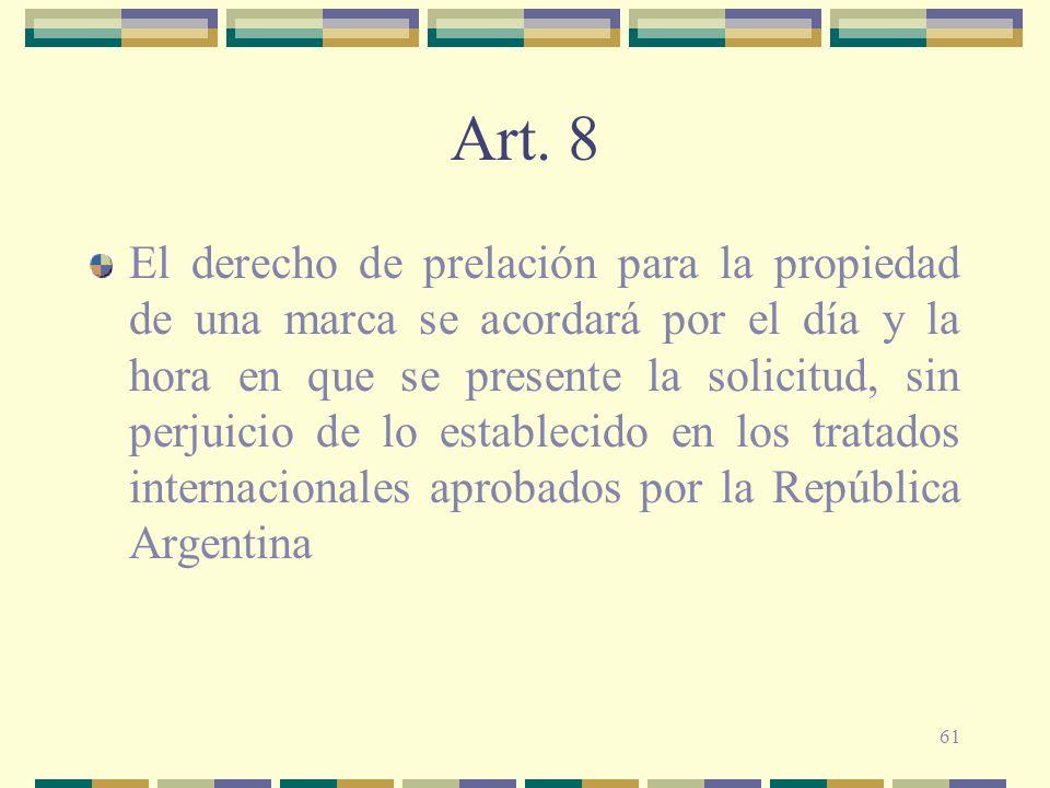 61 Art. 8 El derecho de prelación para la propiedad de una marca se acordará por el día y la hora en que se presente la solicitud, sin perjuicio de lo