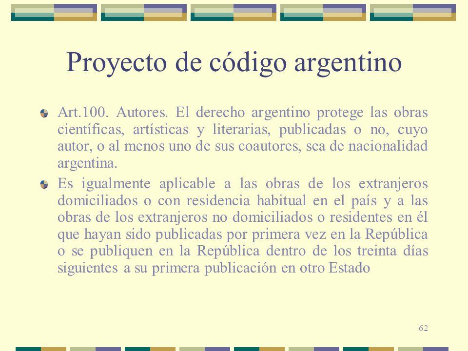 62 Proyecto de código argentino Art.100. Autores. El derecho argentino protege las obras científicas, artísticas y literarias, publicadas o no, cuyo a