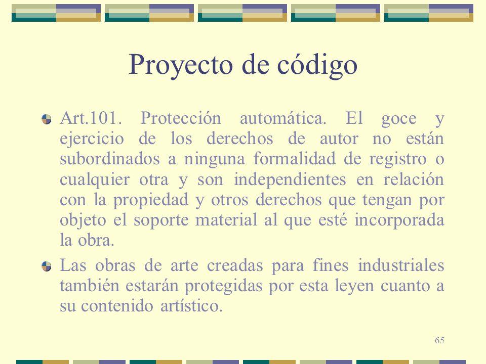 65 Proyecto de código Art.101. Protección automática. El goce y ejercicio de los derechos de autor no están subordinados a ninguna formalidad de regis