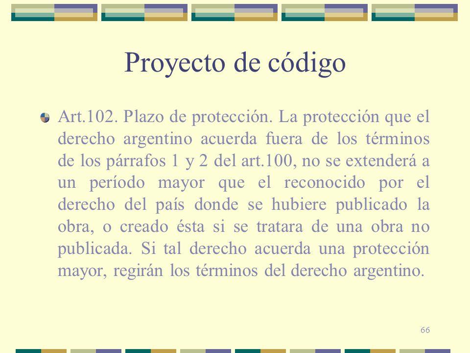 66 Proyecto de código Art.102. Plazo de protección. La protección que el derecho argentino acuerda fuera de los términos de los párrafos 1 y 2 del art