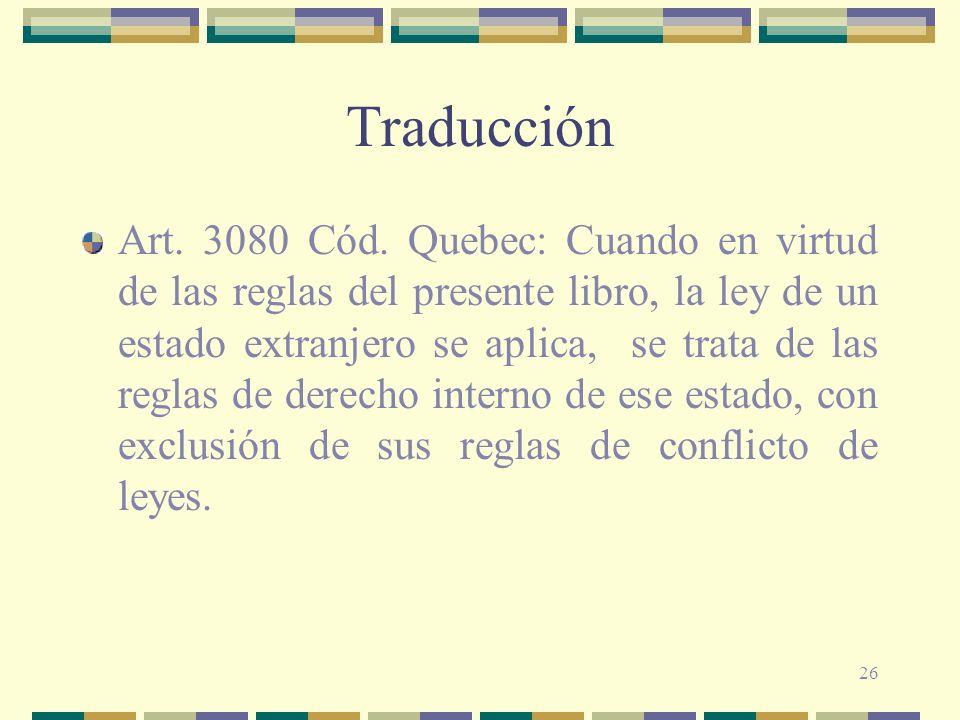 26 Traducción Art. 3080 Cód. Quebec: Cuando en virtud de las reglas del presente libro, la ley de un estado extranjero se aplica, se trata de las regl