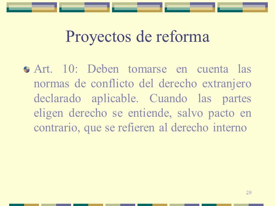 29 Proyectos de reforma Art. 10: Deben tomarse en cuenta las normas de conflicto del derecho extranjero declarado aplicable. Cuando las partes eligen