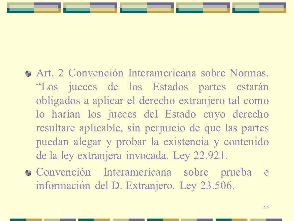 35 Art. 2 Convención Interamericana sobre Normas. Los jueces de los Estados partes estarán obligados a aplicar el derecho extranjero tal como lo haría