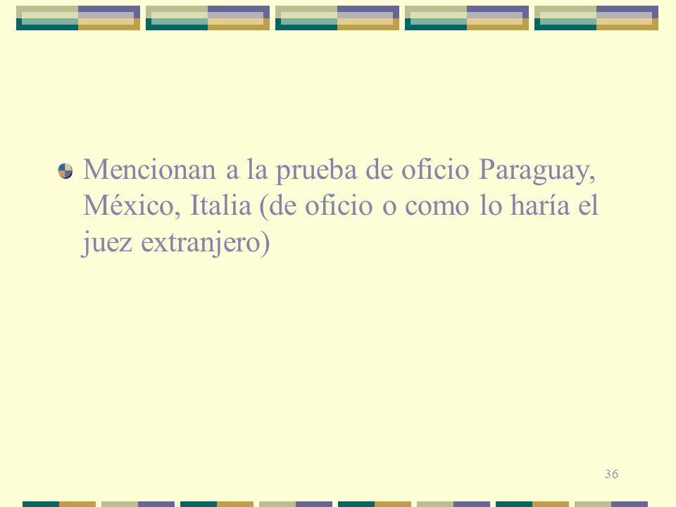 36 Mencionan a la prueba de oficio Paraguay, México, Italia (de oficio o como lo haría el juez extranjero)