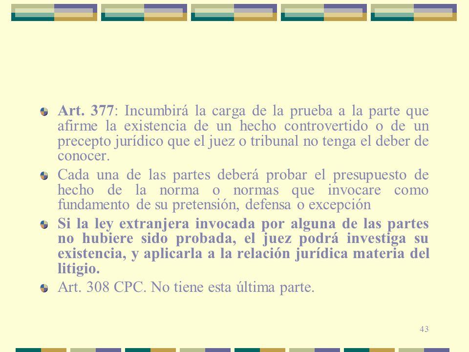 43 Art. 377: Incumbirá la carga de la prueba a la parte que afirme la existencia de un hecho controvertido o de un precepto jurídico que el juez o tri
